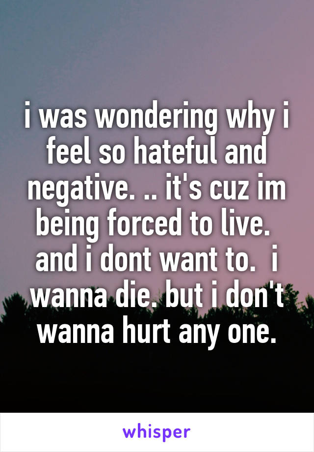 i was wondering why i feel so hateful and negative. .. it's cuz im being forced to live.  and i dont want to.  i wanna die. but i don't wanna hurt any one.