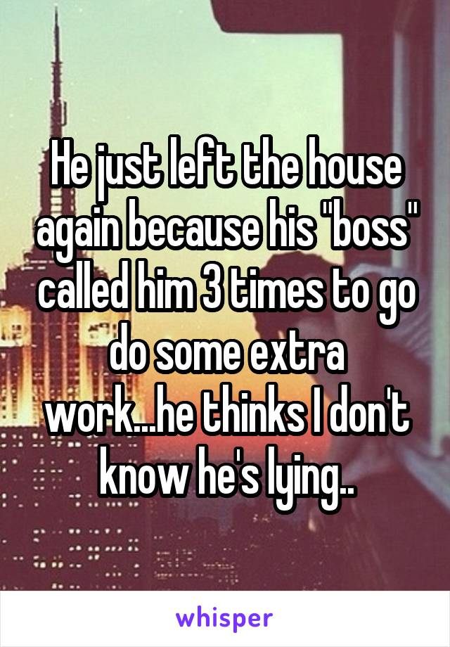 """He just left the house again because his """"boss"""" called him 3 times to go do some extra work...he thinks I don't know he's lying.."""