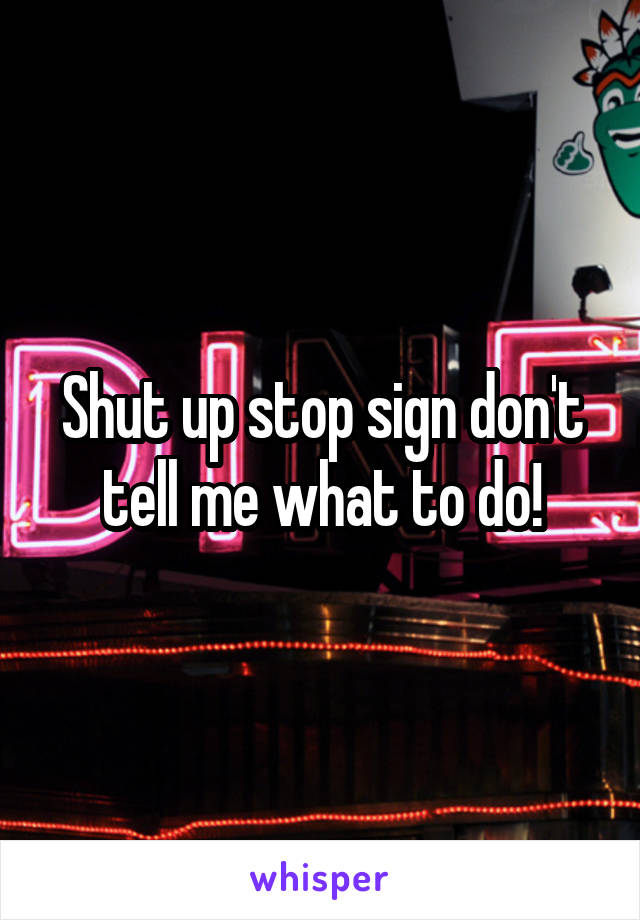 Shut up stop sign don't tell me what to do!
