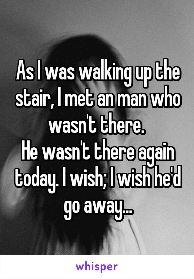 As I was walking up the stair, I met an man who wasn't there.  He wasn't there again today. I wish; I wish he'd go away...