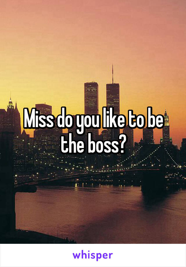 Miss do you like to be the boss?