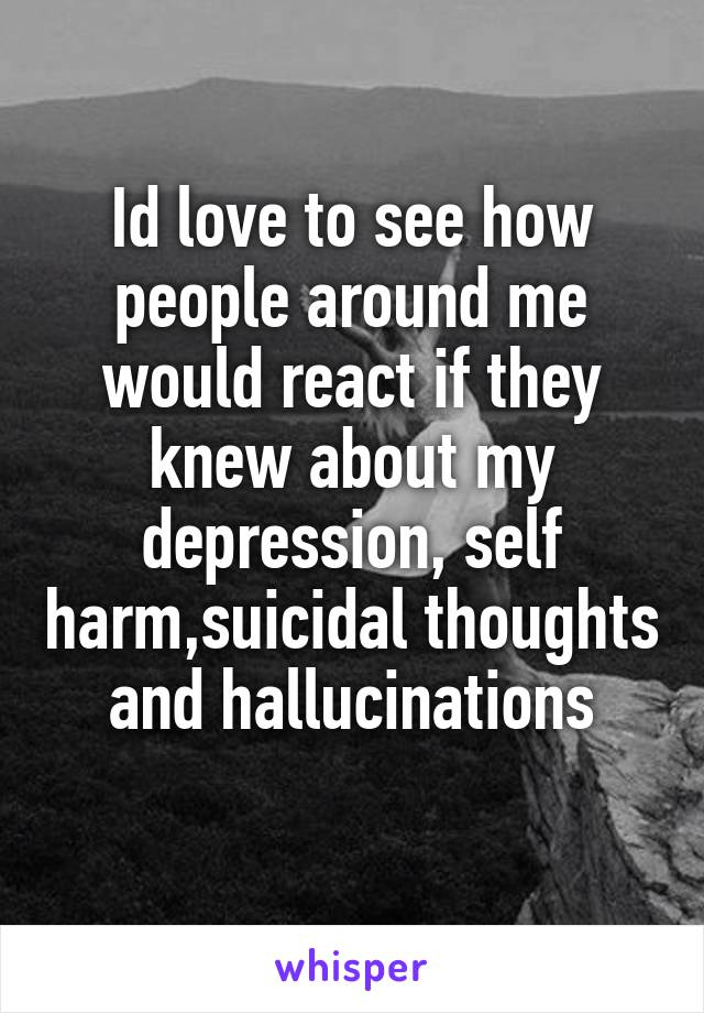 Id love to see how people around me would react if they knew about my depression, self harm,suicidal thoughts and hallucinations