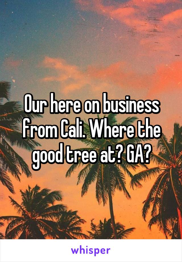 Our here on business from Cali. Where the good tree at? GA?