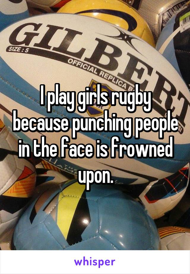 I play girls rugby because punching people in the face is frowned upon.