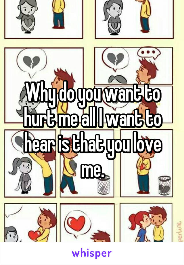 Why do you want to hurt me all I want to hear is that you love me.