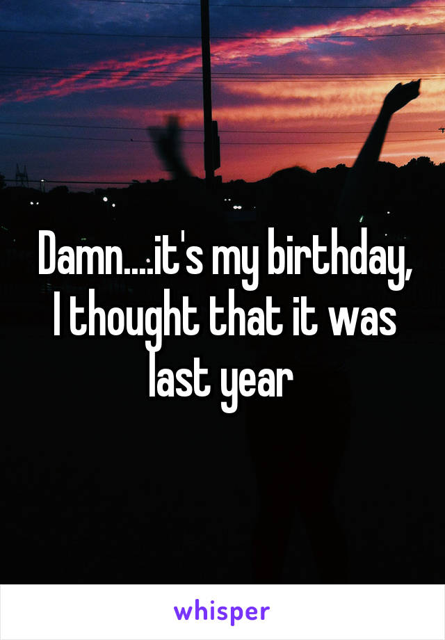 Damn....it's my birthday, I thought that it was last year
