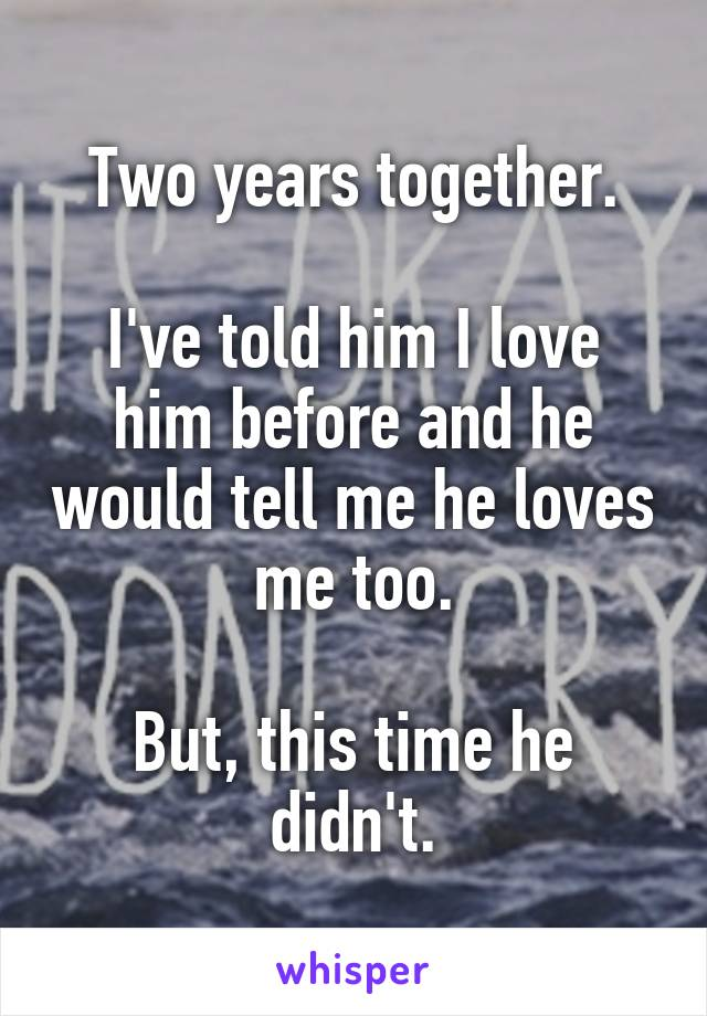 Two years together.  I've told him I love him before and he would tell me he loves me too.  But, this time he didn't.