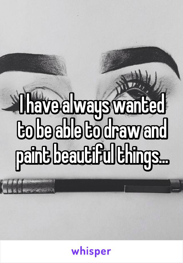 I have always wanted to be able to draw and paint beautiful things...