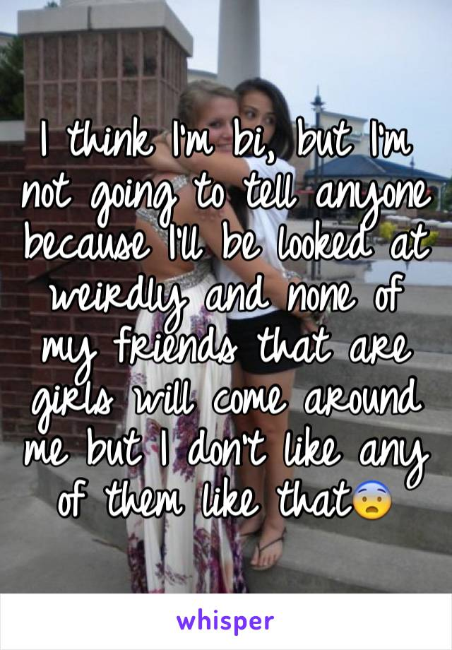 I think I'm bi, but I'm not going to tell anyone because I'll be looked at weirdly and none of my friends that are girls will come around me but I don't like any of them like that😨