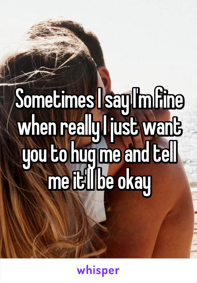 Sometimes I say I'm fine when really I just want you to hug me and tell me it'll be okay