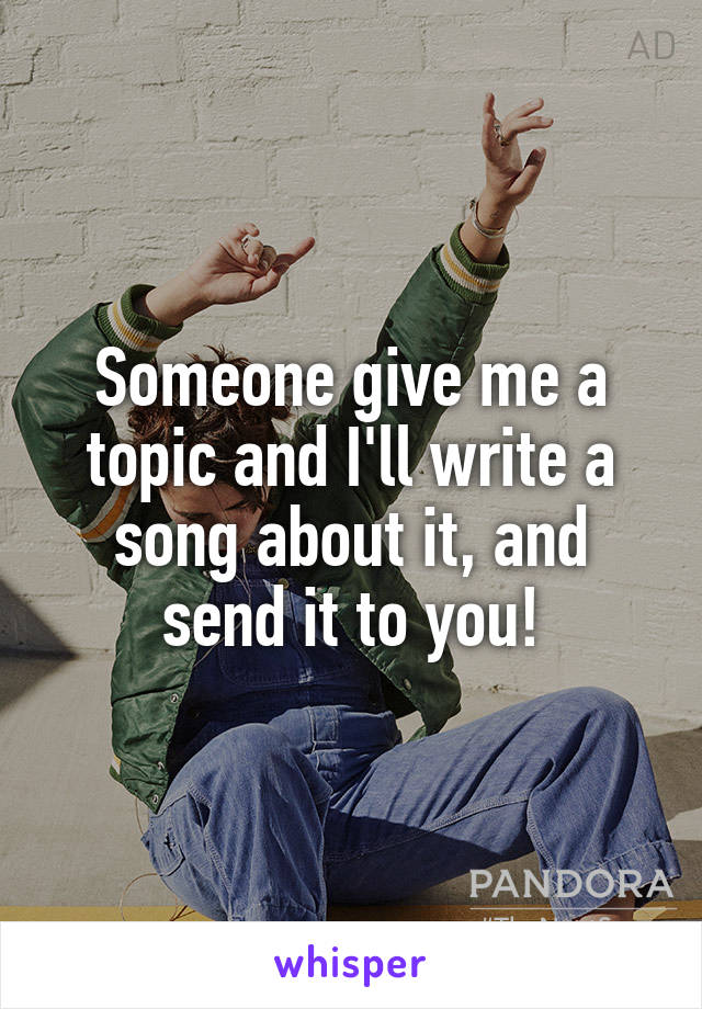 Someone give me a topic and I'll write a song about it, and send it to you!