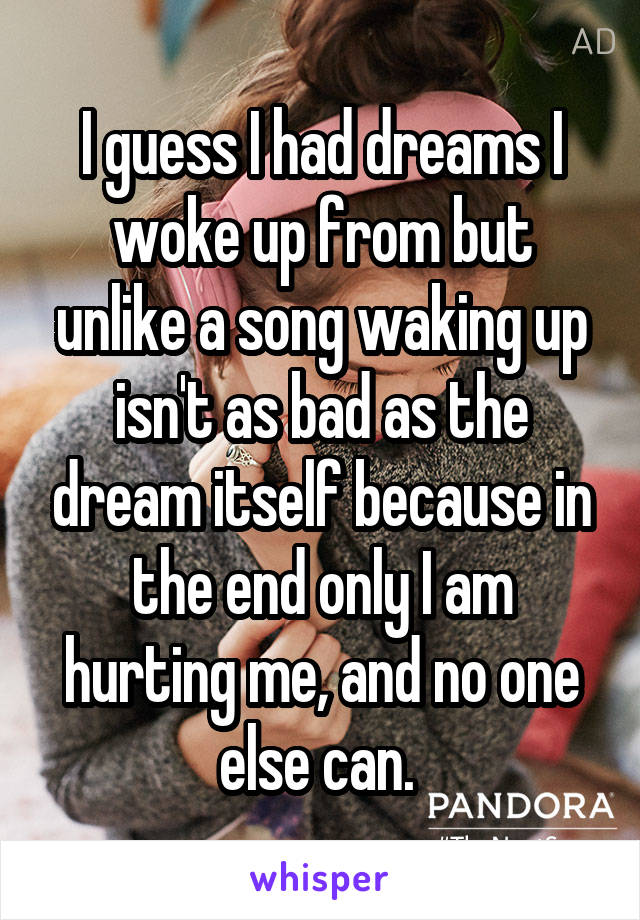 I guess I had dreams I woke up from but unlike a song waking up isn't as bad as the dream itself because in the end only I am hurting me, and no one else can.
