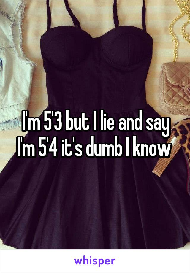 I'm 5'3 but I lie and say I'm 5'4 it's dumb I know