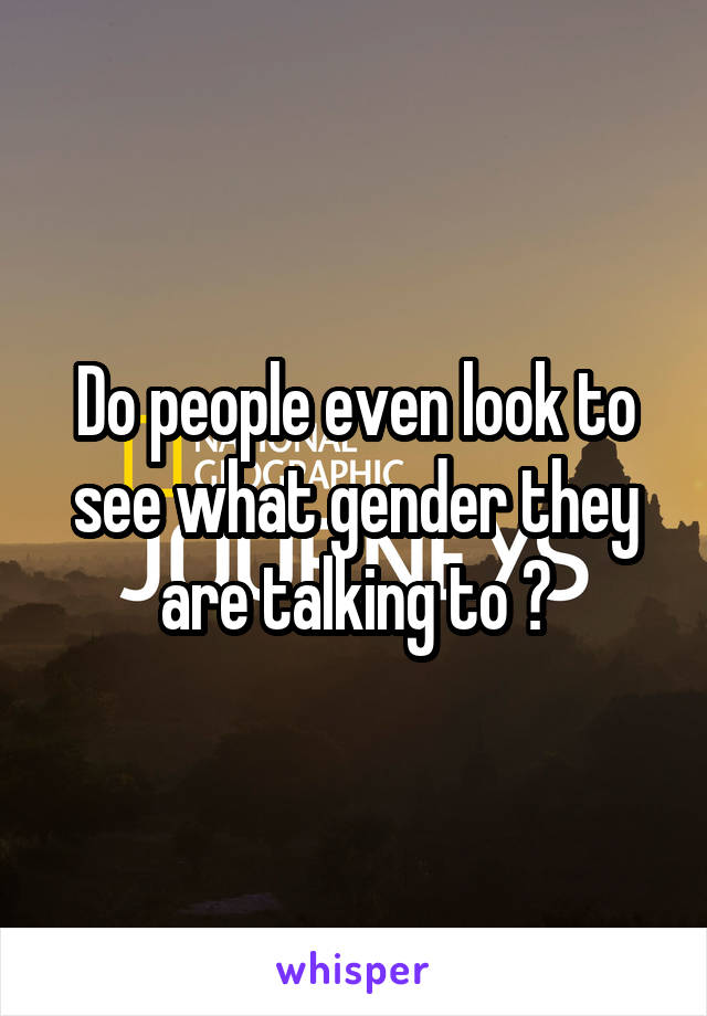 Do people even look to see what gender they are talking to ?