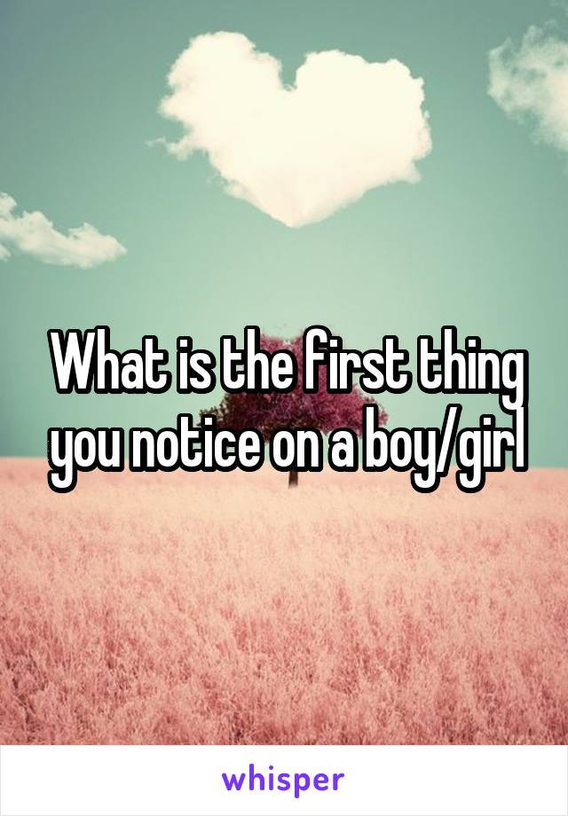 What is the first thing you notice on a boy/girl
