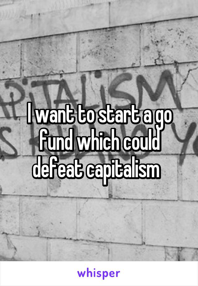 I want to start a go fund which could defeat capitalism