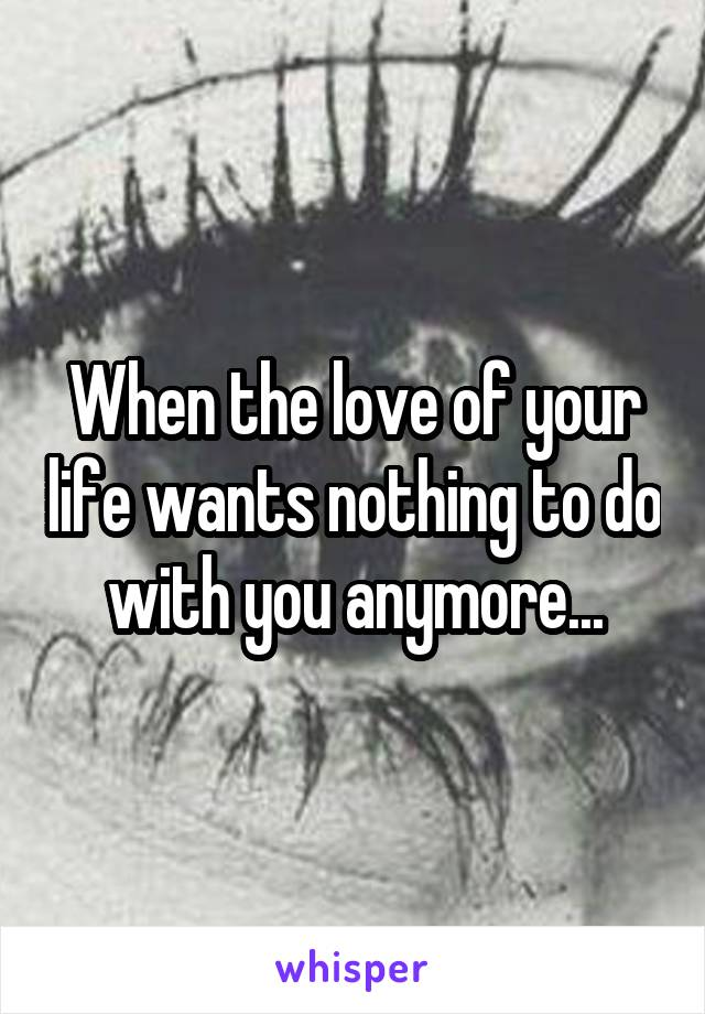 When the love of your life wants nothing to do with you anymore...