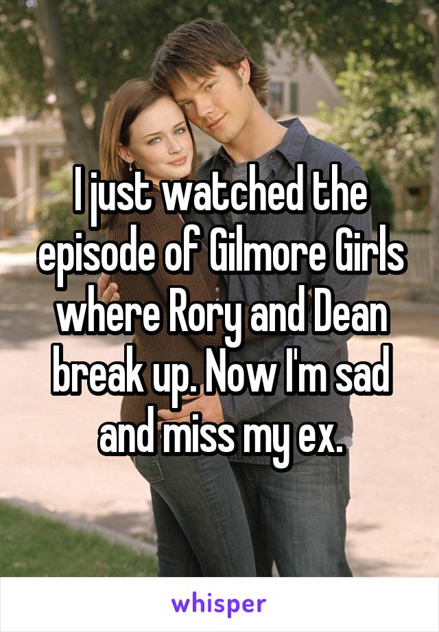 I just watched the episode of Gilmore Girls where Rory and Dean break up. Now I'm sad and miss my ex.