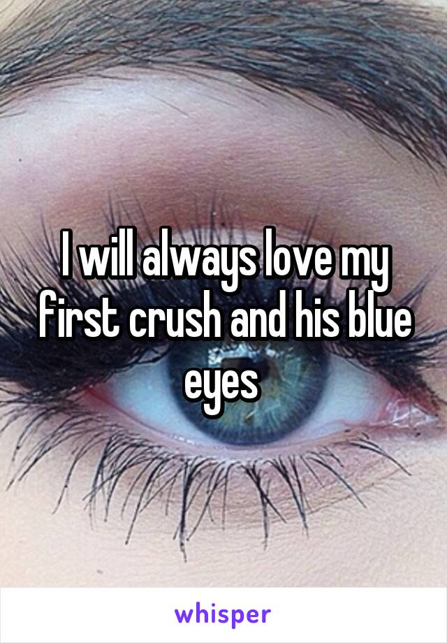 I will always love my first crush and his blue eyes