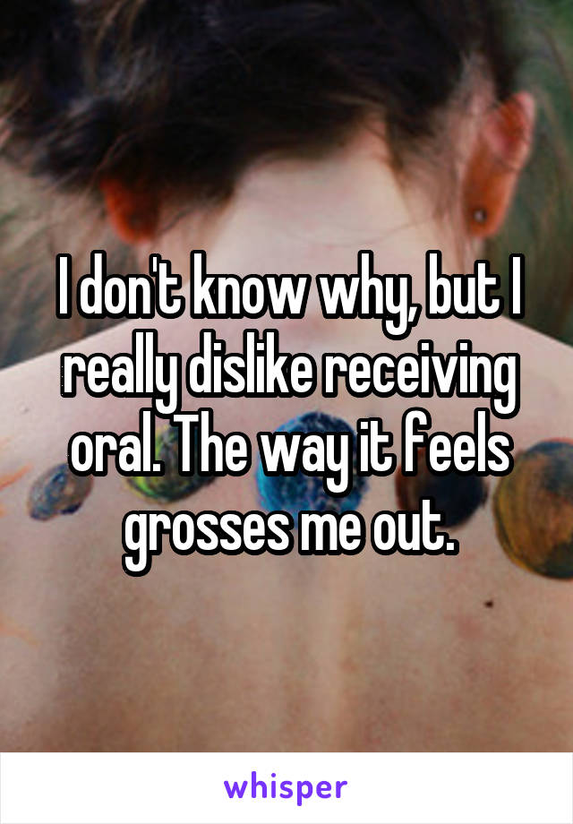I don't know why, but I really dislike receiving oral. The way it feels grosses me out.