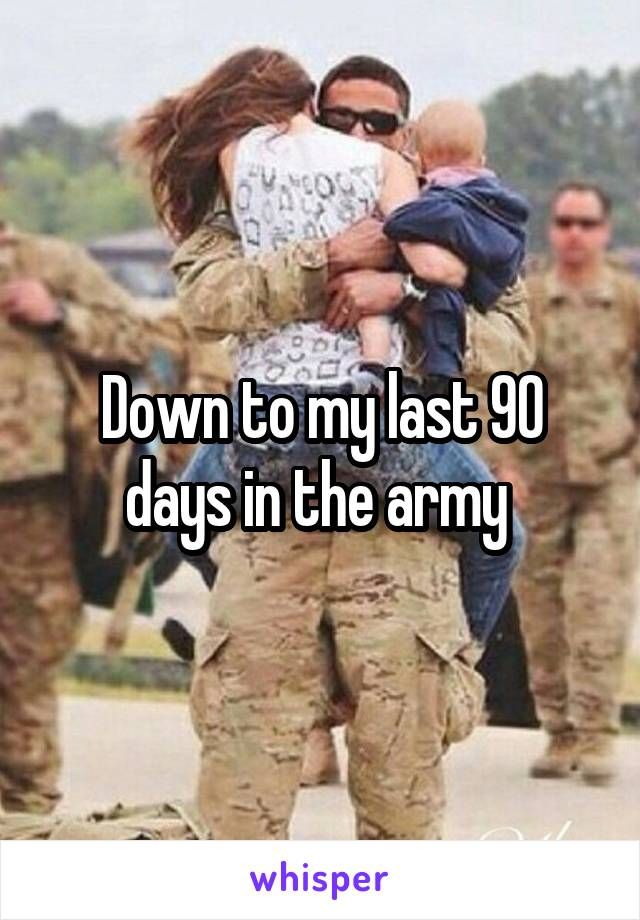Down to my last 90 days in the army