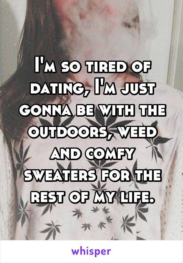 I'm so tired of dating, I'm just gonna be with the outdoors, weed and comfy sweaters for the rest of my life.