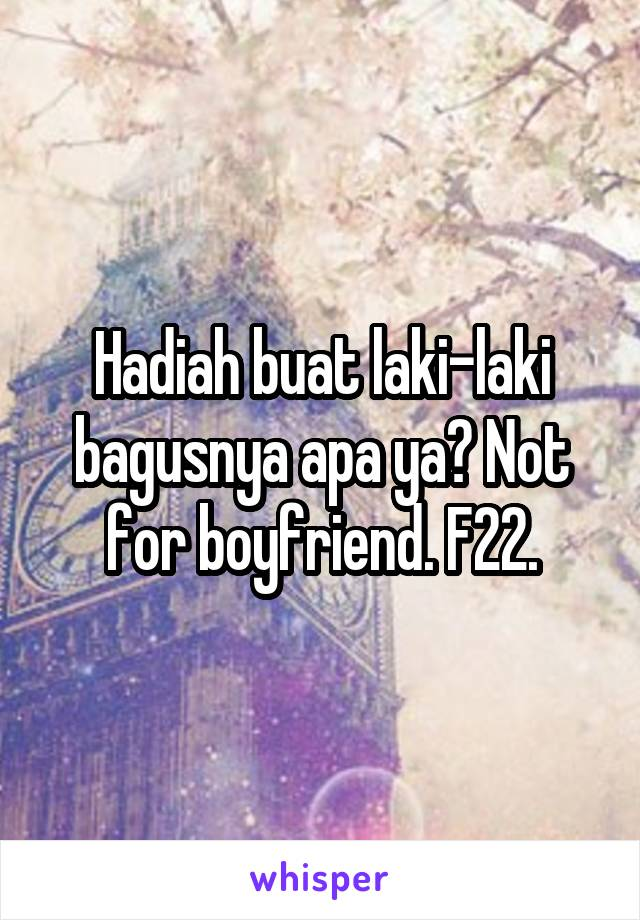 Hadiah buat laki-laki bagusnya apa ya? Not for boyfriend. F22.