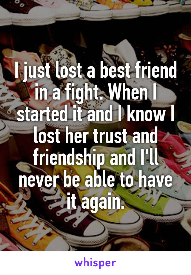 I just lost a best friend in a fight. When I started it and I know I lost her trust and friendship and I'll never be able to have it again.