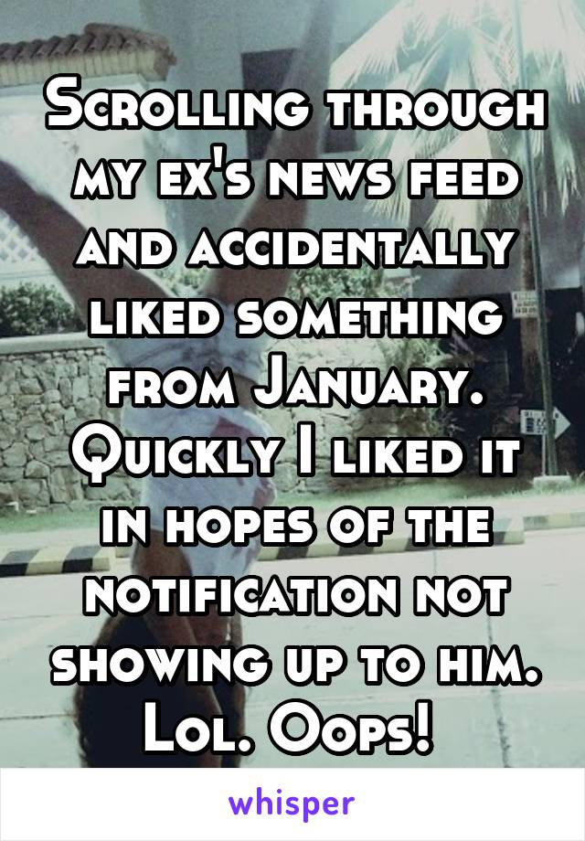 Scrolling through my ex's news feed and accidentally liked something from January. Quickly I liked it in hopes of the notification not showing up to him. Lol. Oops!