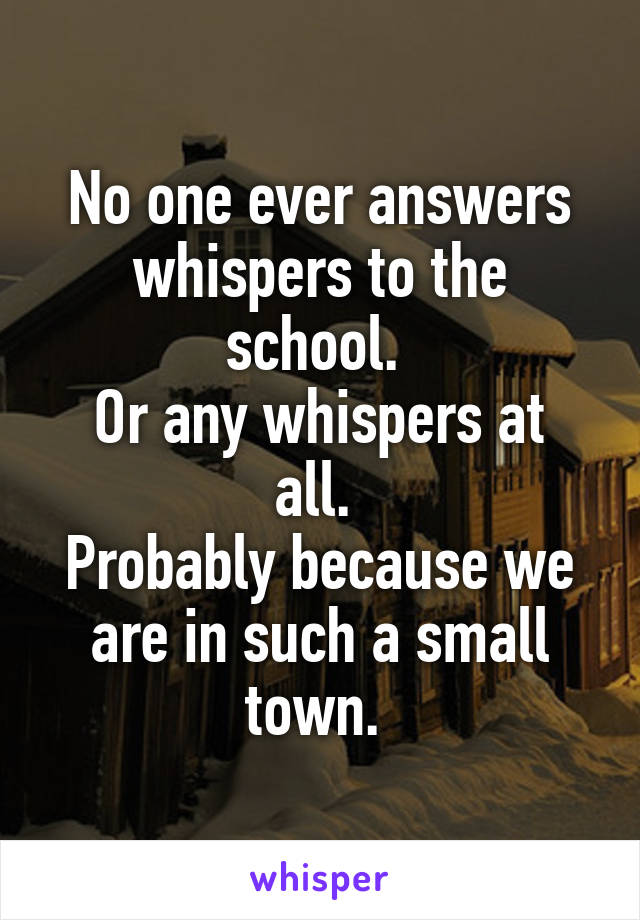 No one ever answers whispers to the school.  Or any whispers at all.  Probably because we are in such a small town.