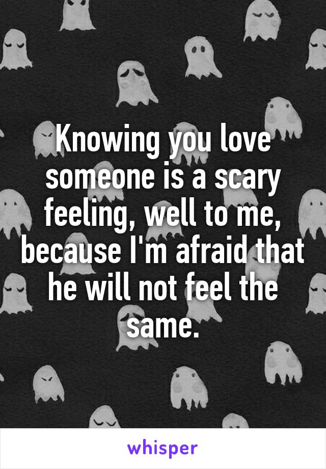 Knowing you love someone is a scary feeling, well to me, because I'm afraid that he will not feel the same.