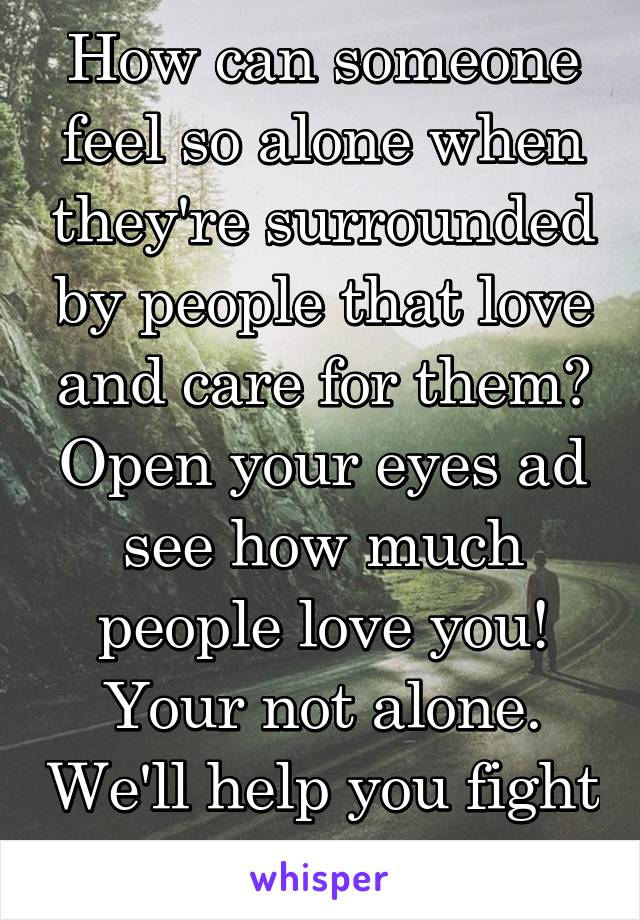 How can someone feel so alone when they're surrounded by people that love and care for them? Open your eyes ad see how much people love you! Your not alone. We'll help you fight your battles.