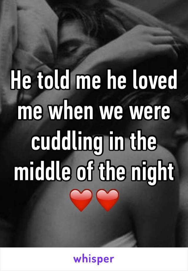 He told me he loved me when we were cuddling in the middle of the night ❤️❤️