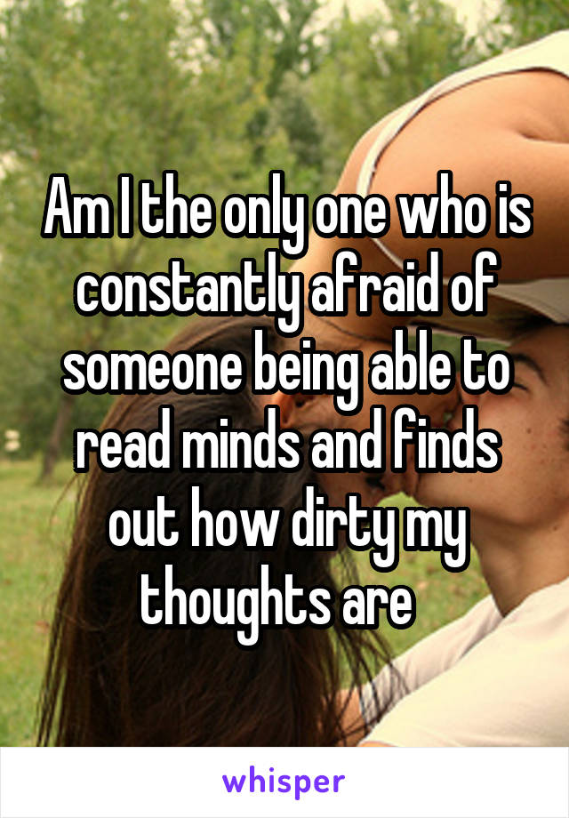 Am I the only one who is constantly afraid of someone being able to read minds and finds out how dirty my thoughts are