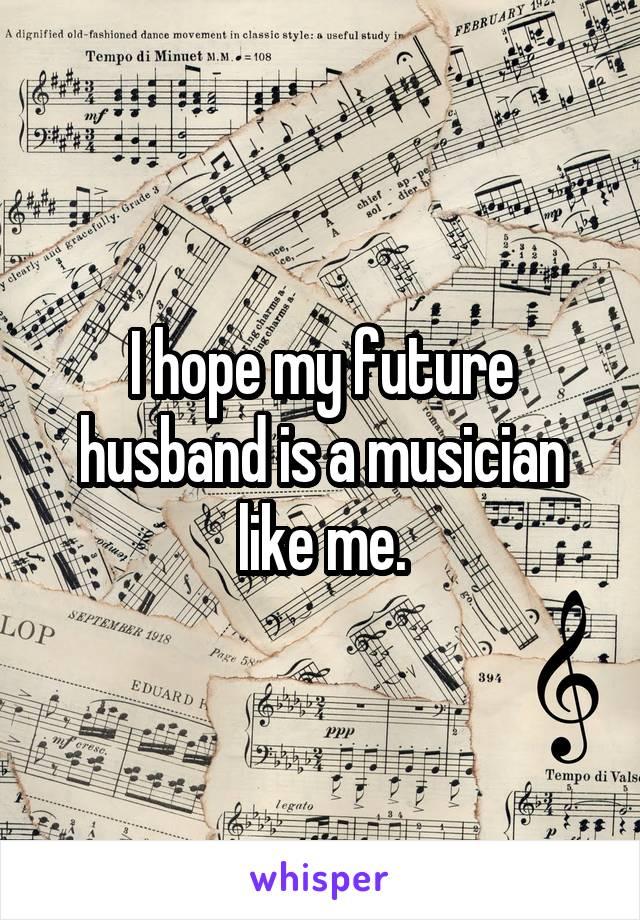 I hope my future husband is a musician like me.