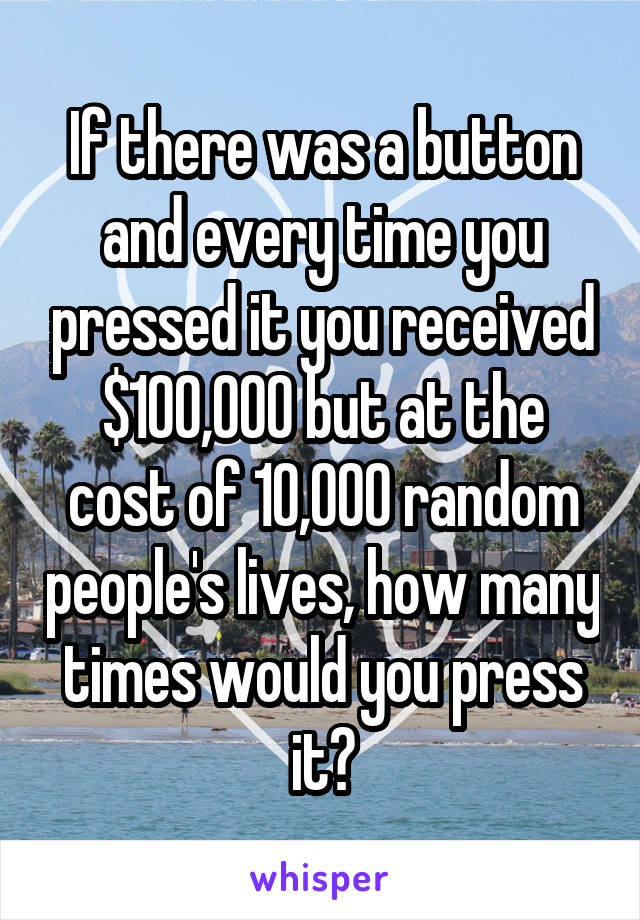 If there was a button and every time you pressed it you received $100,000 but at the cost of 10,000 random people's lives, how many times would you press it?