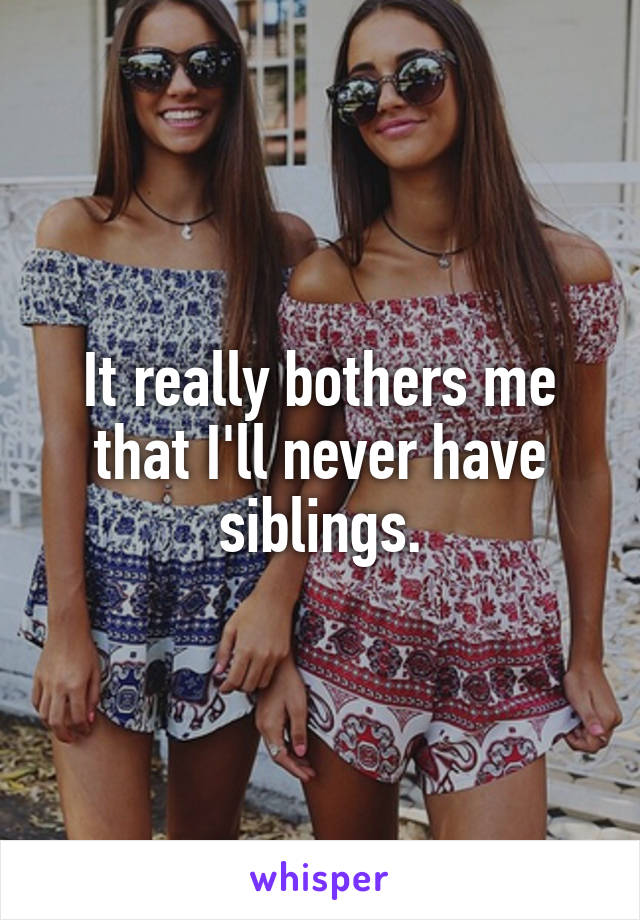 It really bothers me that I'll never have siblings.
