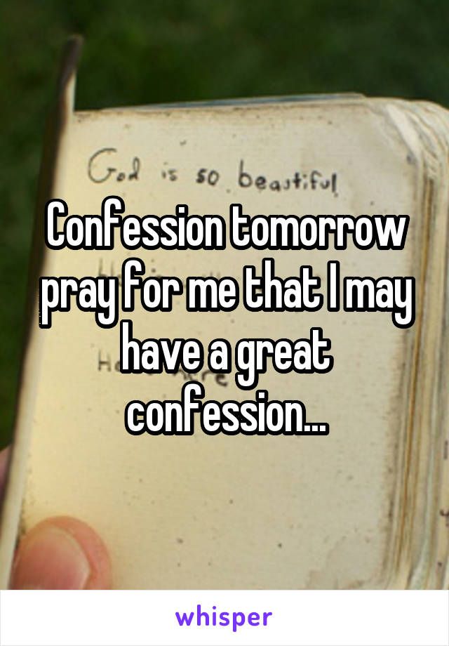 Confession tomorrow pray for me that I may have a great confession...