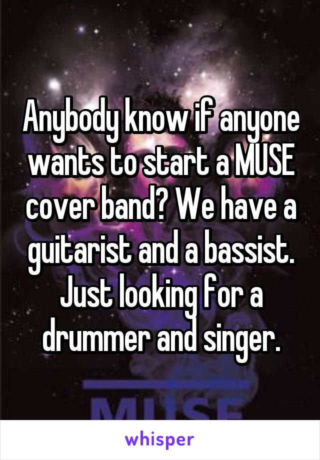 Anybody know if anyone wants to start a MUSE cover band? We have a guitarist and a bassist. Just looking for a drummer and singer.