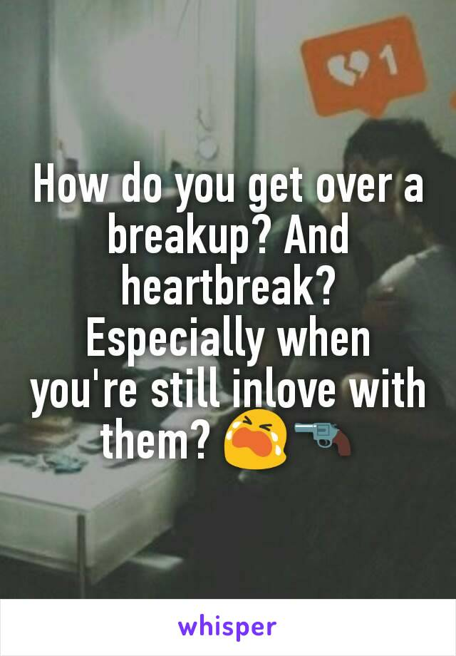 How do you get over a breakup? And heartbreak? Especially when you're still inlove with them? 😭🔫