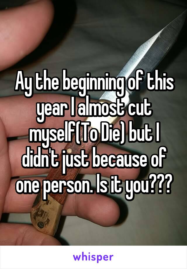 Ay the beginning of this year I almost cut myself(To Die) but I didn't just because of one person. Is it you???