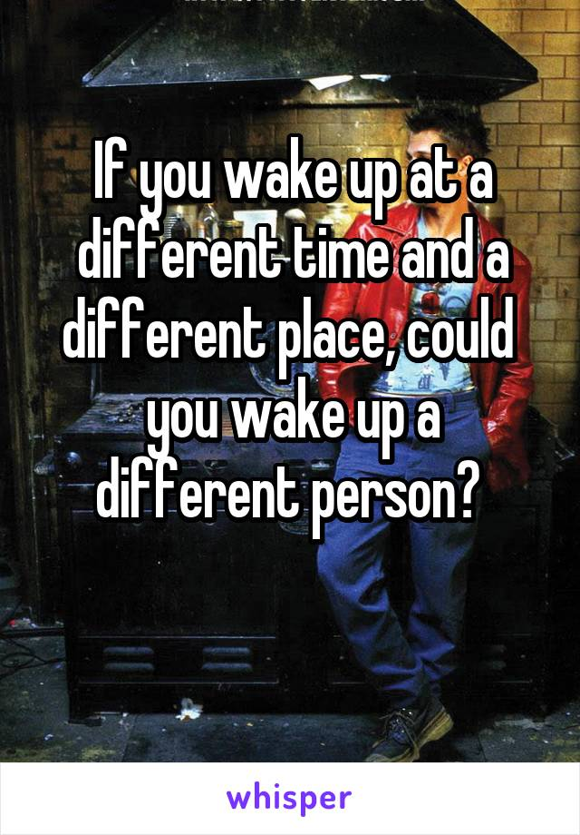 If you wake up at a different time and a different place, could  you wake up a different person?