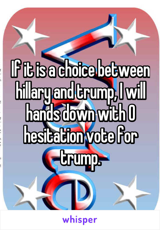 If it is a choice between hillary and trump, I will hands down with 0 hesitation vote for trump.