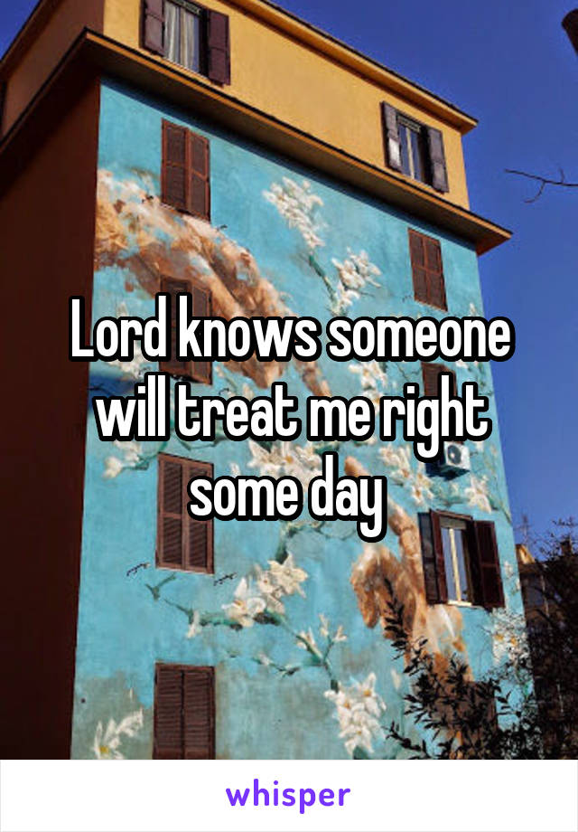 Lord knows someone will treat me right some day