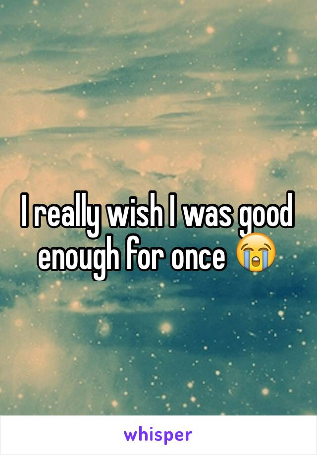 I really wish I was good enough for once 😭