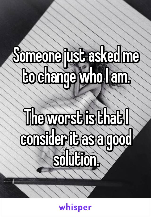 Someone just asked me to change who I am.  The worst is that I consider it as a good solution.