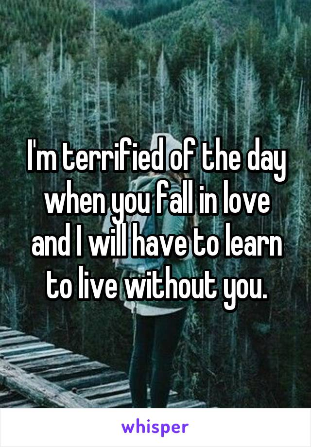 I'm terrified of the day when you fall in love and I will have to learn to live without you.