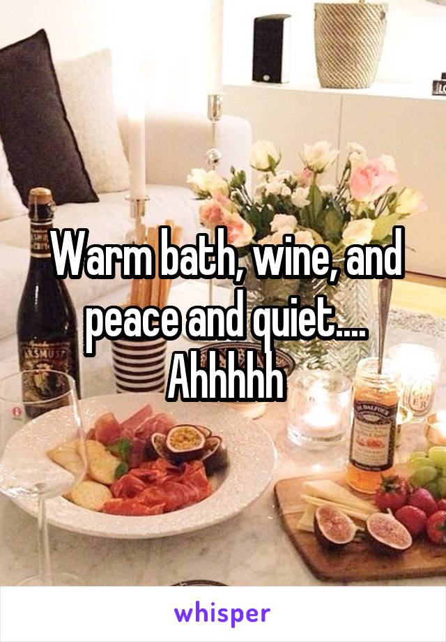 Warm bath, wine, and peace and quiet.... Ahhhhh