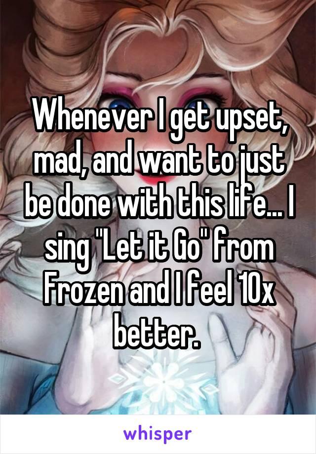 "Whenever I get upset, mad, and want to just be done with this life... I sing ""Let it Go"" from Frozen and I feel 10x better."
