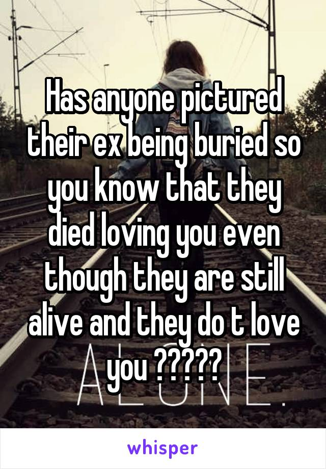Has anyone pictured their ex being buried so you know that they died loving you even though they are still alive and they do t love you ?????